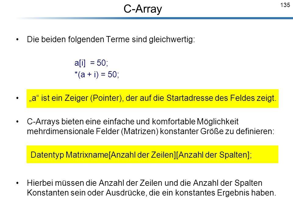 135 Die beiden folgenden Terme sind gleichwertig: a[i] = 50; *(a + i) = 50; a ist ein Zeiger (Pointer), der auf die Startadresse des Feldes zeigt. C-A