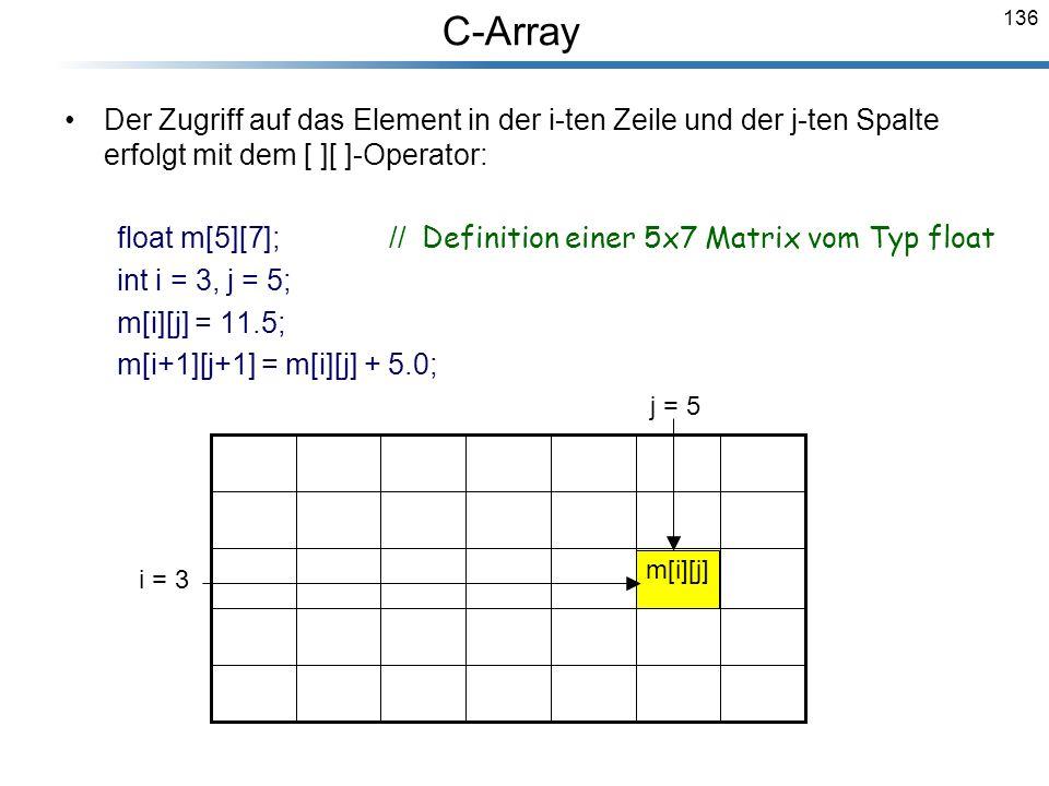 136 Der Zugriff auf das Element in der i-ten Zeile und der j-ten Spalte erfolgt mit dem [ ][ ]-Operator: float m[5][7]; // Definition einer 5x7 Matrix