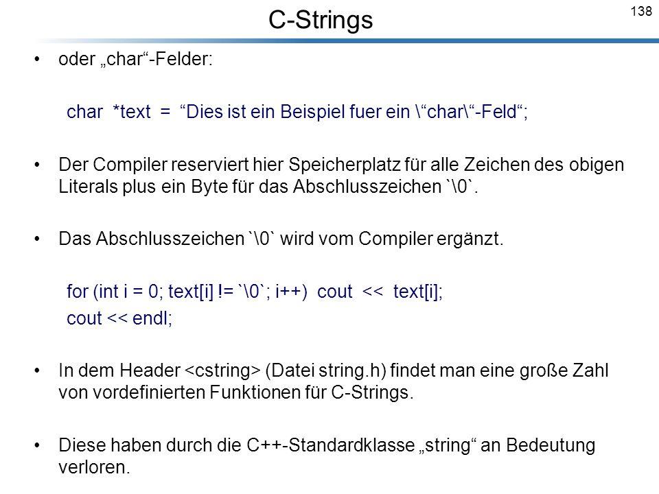 138 oder char-Felder: char *text = Dies ist ein Beispiel fuer ein \char\-Feld; Der Compiler reserviert hier Speicherplatz für alle Zeichen des obigen
