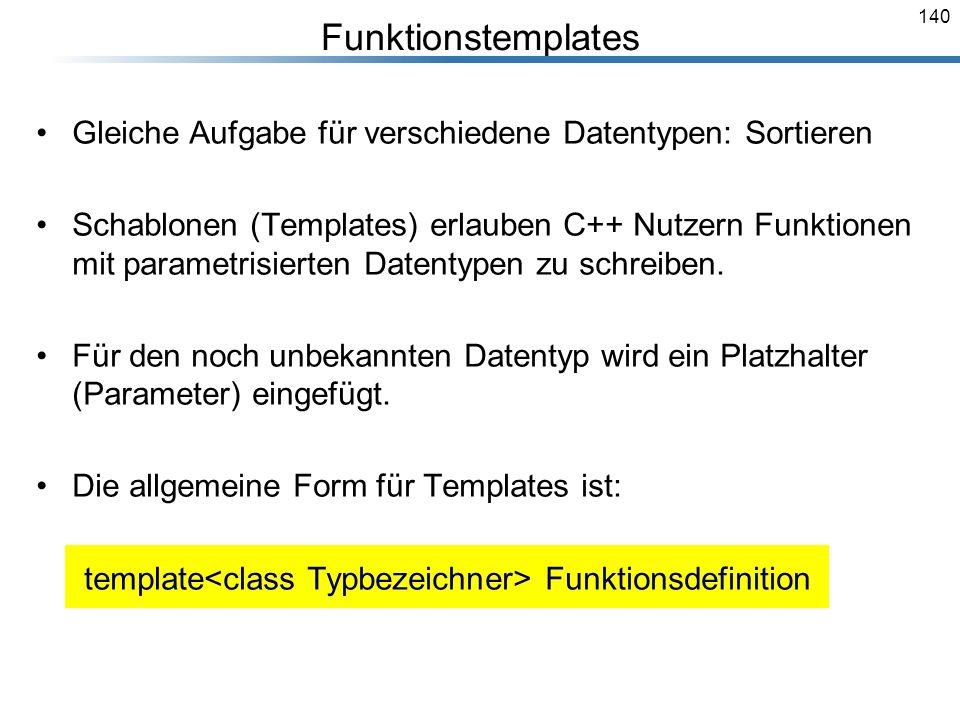 140 Funktionstemplates Gleiche Aufgabe für verschiedene Datentypen: Sortieren Schablonen (Templates) erlauben C++ Nutzern Funktionen mit parametrisier