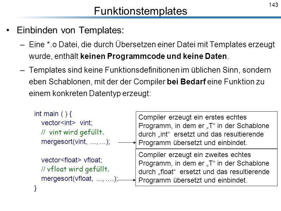 143 Funktionstemplates Einbinden von Templates: –Eine *.o Datei, die durch Übersetzen einer Datei mit Templates erzeugt wurde, enthält keinen Programm