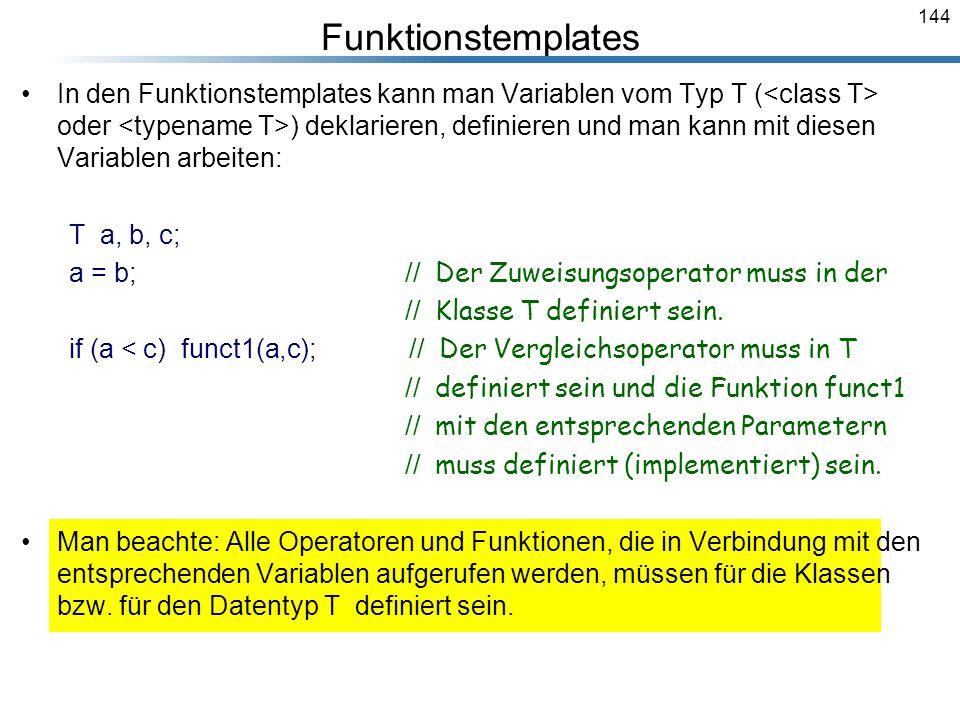 144 In den Funktionstemplates kann man Variablen vom Typ T ( oder ) deklarieren, definieren und man kann mit diesen Variablen arbeiten: T a, b, c; a =