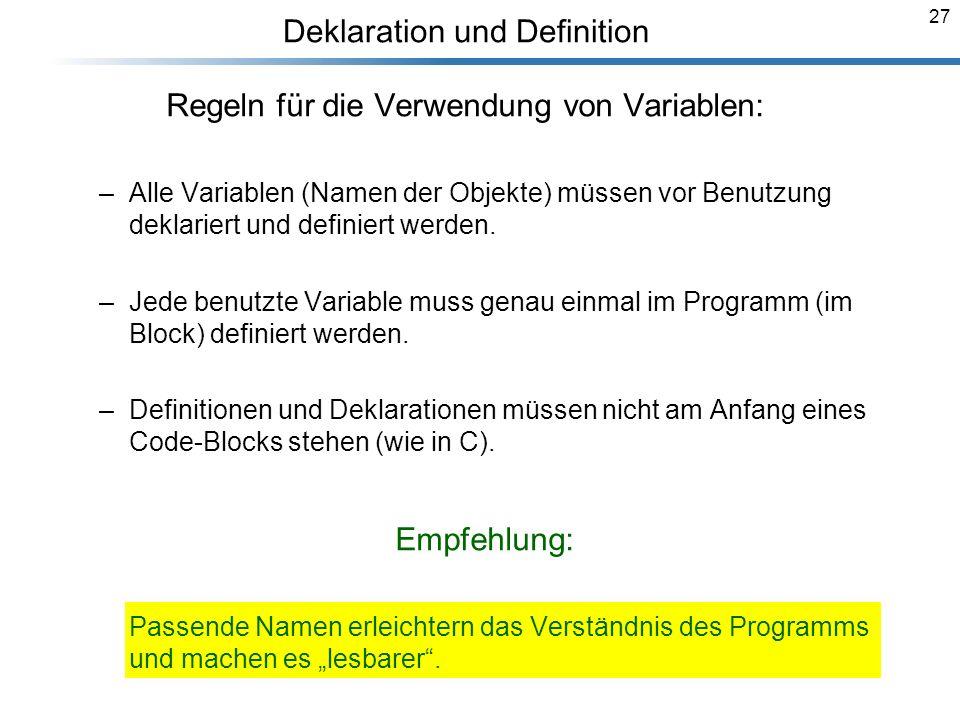 27 Deklaration und Definition Regeln für die Verwendung von Variablen: –Alle Variablen (Namen der Objekte) müssen vor Benutzung deklariert und definie