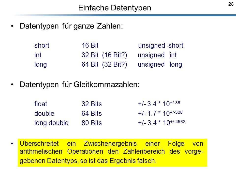 28 Einfache Datentypen Datentypen für ganze Zahlen: short16 Bit unsigned short int 32 Bit (16 Bit?) unsigned int long 64 Bit (32 Bit?) unsigned long D
