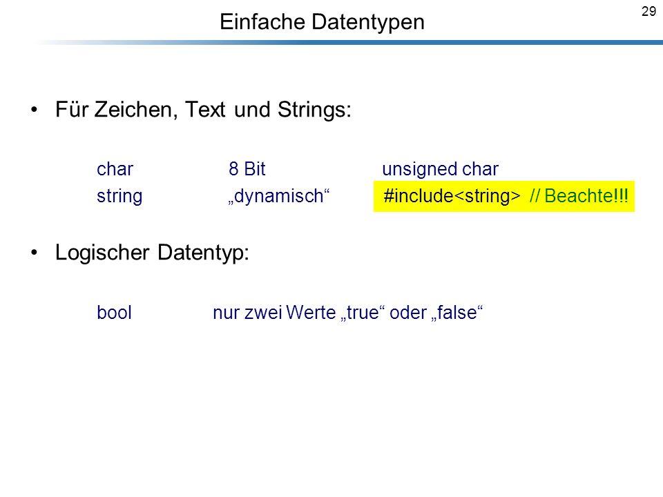 29 Einfache Datentypen Für Zeichen, Text und Strings: char 8 Bit unsigned char string dynamisch #include // Beachte!!! Logischer Datentyp: bool nur zw