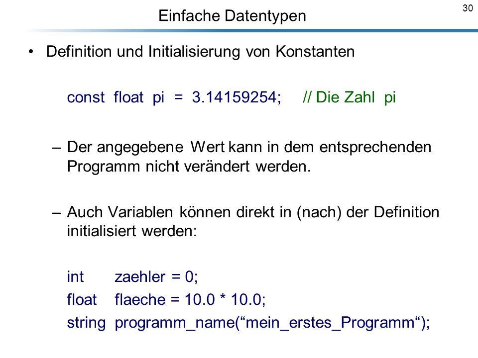 30 Einfache Datentypen Definition und Initialisierung von Konstanten const float pi = 3.14159254; // Die Zahl pi –Der angegebene Wert kann in dem ents