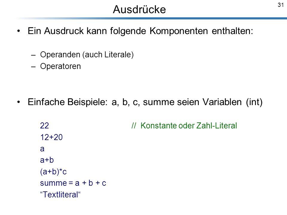 31 Ausdrücke Ein Ausdruck kann folgende Komponenten enthalten: –Operanden (auch Literale) –Operatoren Einfache Beispiele: a, b, c, summe seien Variabl