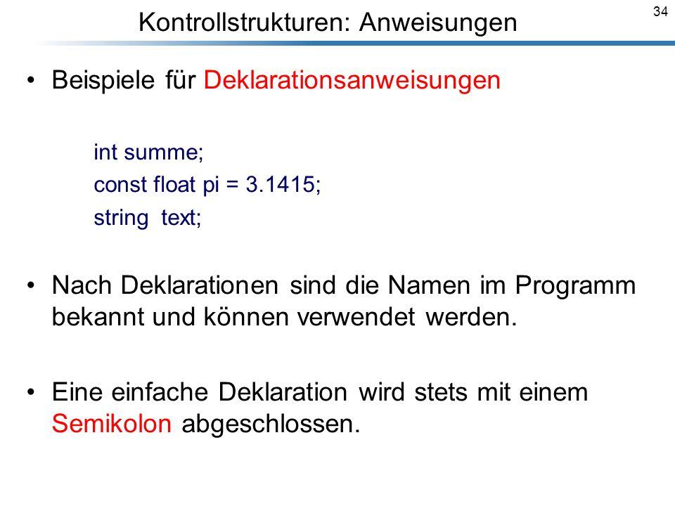 34 Kontrollstrukturen: Anweisungen Beispiele für Deklarationsanweisungen int summe; const float pi = 3.1415; string text; Nach Deklarationen sind die