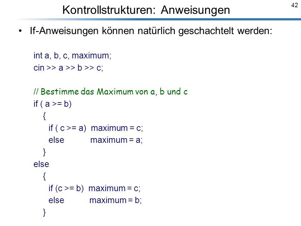 42 If-Anweisungen können natürlich geschachtelt werden: int a, b, c, maximum; cin >> a >> b >> c; // Bestimme das Maximum von a, b und c if ( a >= b)