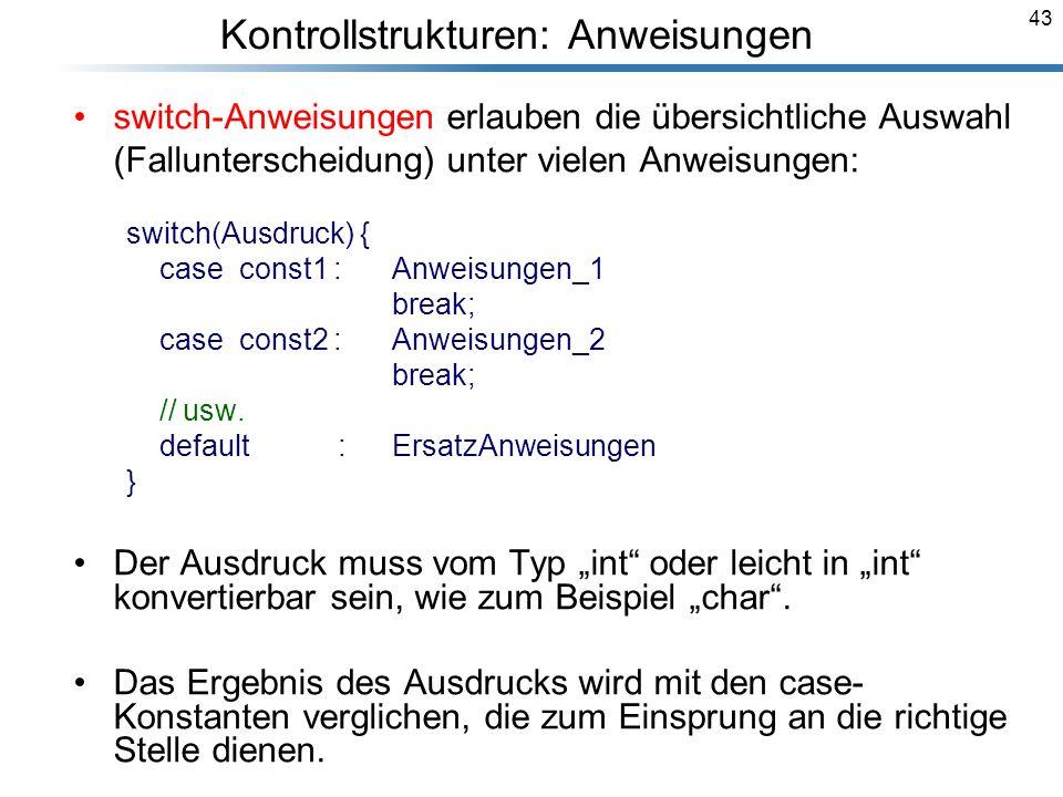 43 switch-Anweisungen erlauben die übersichtliche Auswahl (Fallunterscheidung) unter vielen Anweisungen: switch(Ausdruck) { case const1 : Anweisungen_