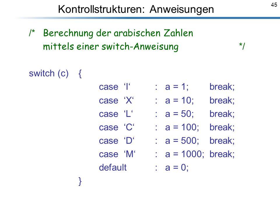 45 /* Berechnung der arabischen Zahlen mittels einer switch-Anweisung */ switch (c) { case I : a = 1; break; case X : a = 10; break; case L : a = 50;