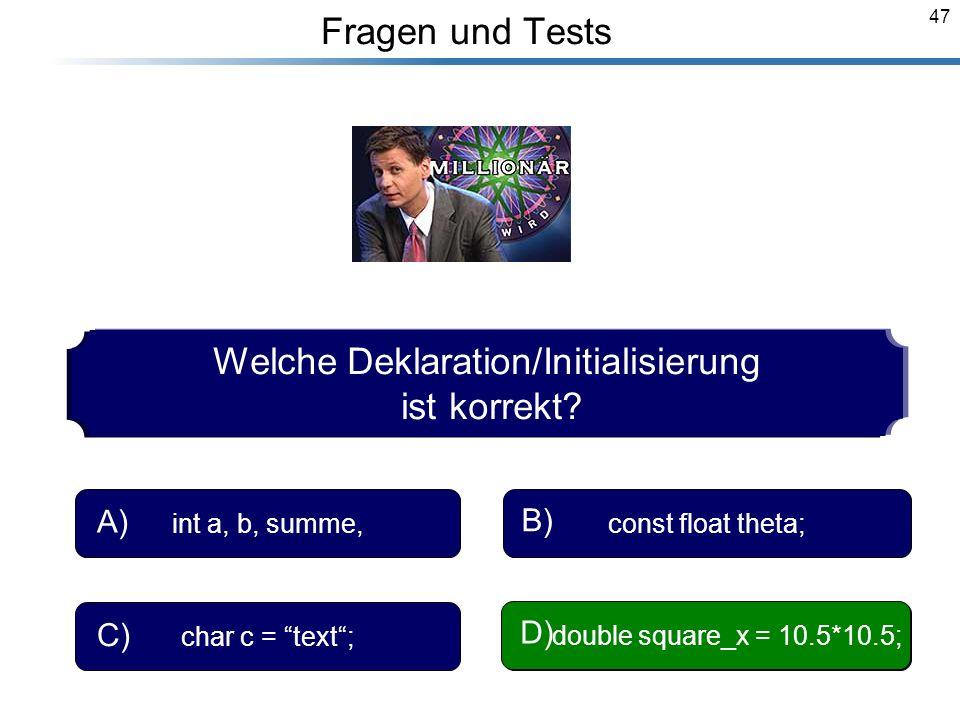47 Breymann_Folien Fragen und Tests Welche Deklaration/Initialisierung ist korrekt? int a, b, summe, A) const float theta; B) char c = text; C) double