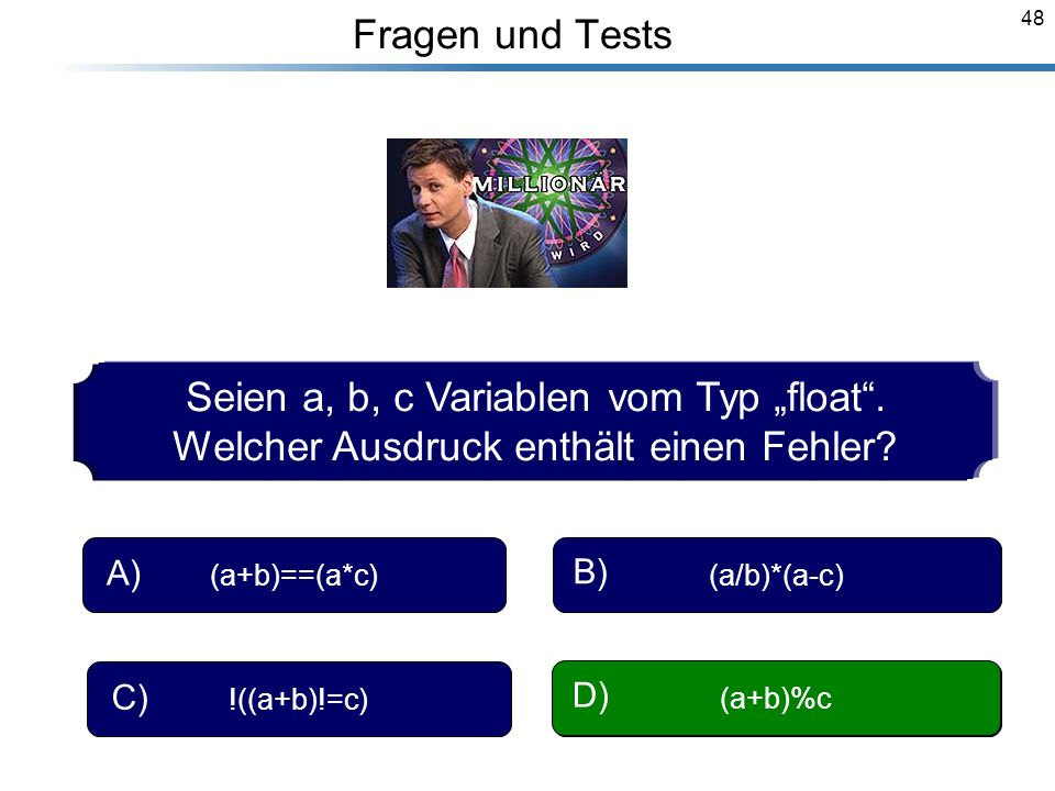 48 Breymann_Folien Fragen und Tests Seien a, b, c Variablen vom Typ float. Welcher Ausdruck enthält einen Fehler? (a+b)==(a*c) A) (a/b)*(a-c) B) !((a+