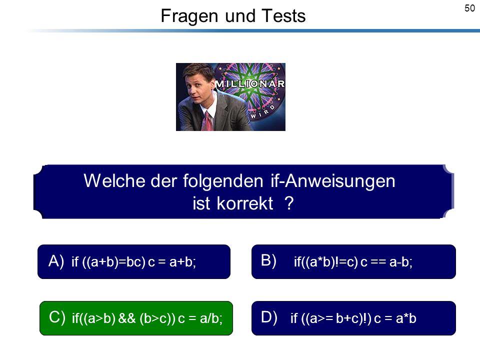 50 Breymann_Folien Fragen und Tests Welche der folgenden if-Anweisungen ist korrekt ? if ((a+b)=bc) c = a+b; A) if((a*b)!=c) c == a-b; B) if((a>b) &&