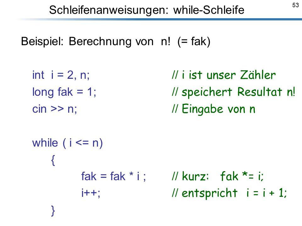 53 Beispiel: Berechnung von n! (= fak) int i = 2, n;// i ist unser Zähler long fak = 1;// speichert Resultat n! cin >> n;// Eingabe von n while ( i <=