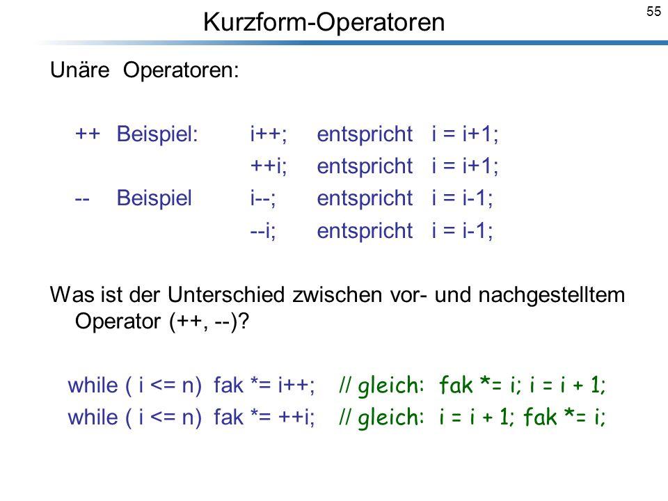 55 Unäre Operatoren: ++Beispiel:i++;entspricht i = i+1; ++i;entspricht i = i+1; -- Beispiel i--; entspricht i = i-1; --i; entspricht i = i-1; Was ist
