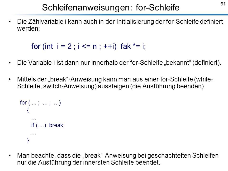 61 Die Zählvariable i kann auch in der Initialisierung der for-Schleife definiert werden: for (int i = 2 ; i <= n ; ++i) fak *= i ; Die Variable i ist
