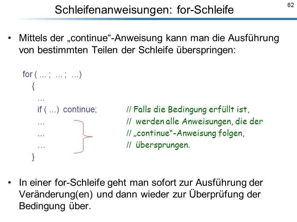 62 Mittels der continue-Anweisung kann man die Ausführung von bestimmten Teilen der Schleife überspringen: for (... ;... ;...) {... if (...) continue;