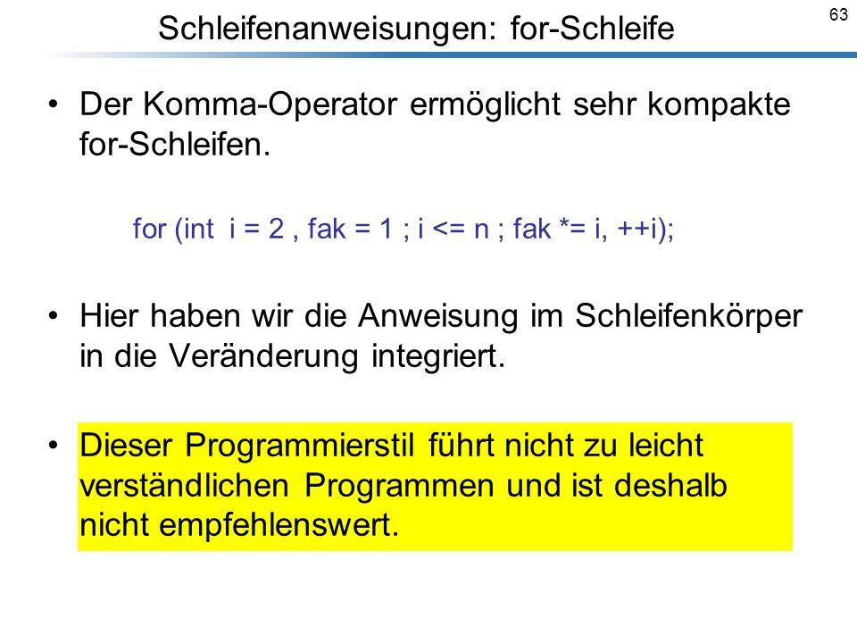 63 Der Komma-Operator ermöglicht sehr kompakte for-Schleifen. for (int i = 2, fak = 1 ; i <= n ; fak *= i, ++i); Hier haben wir die Anweisung im Schle