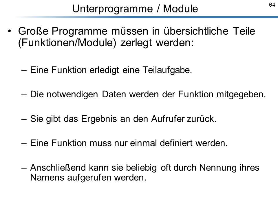 64 Große Programme müssen in übersichtliche Teile (Funktionen/Module) zerlegt werden: –Eine Funktion erledigt eine Teilaufgabe. –Die notwendigen Daten