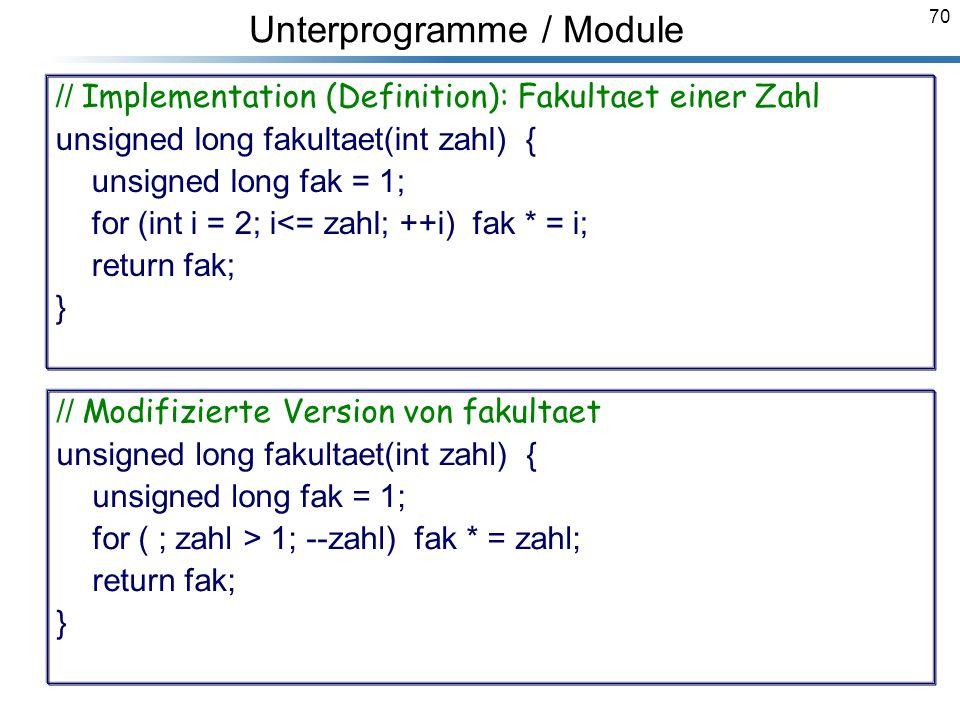 70 Unterprogramme / Module // Implementation (Definition): Fakultaet einer Zahl unsigned long fakultaet(int zahl) { unsigned long fak = 1; for (int i