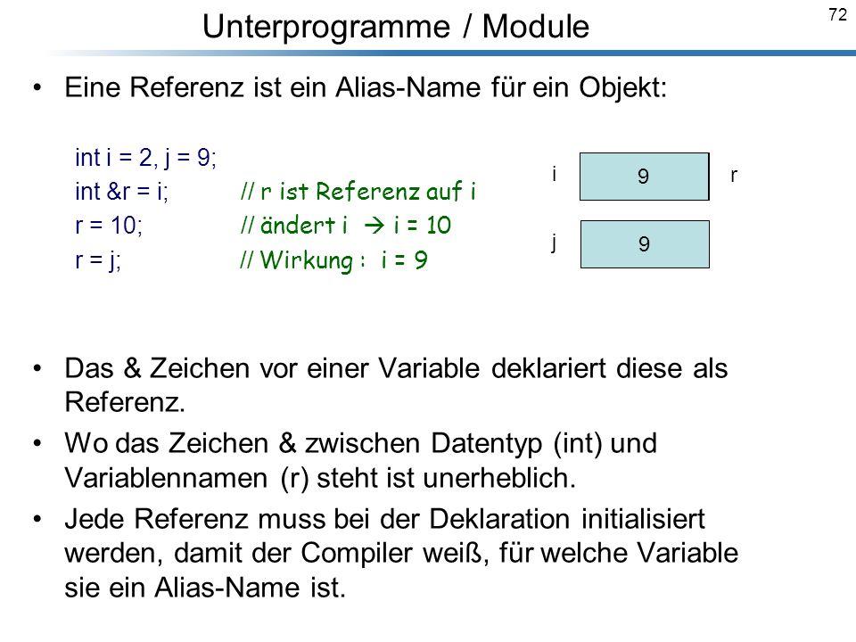 72 Eine Referenz ist ein Alias-Name für ein Objekt: int i = 2, j = 9; int &r = i; // r ist Referenz auf i r = 10; // ändert i i = 10 r = j; // Wirkung