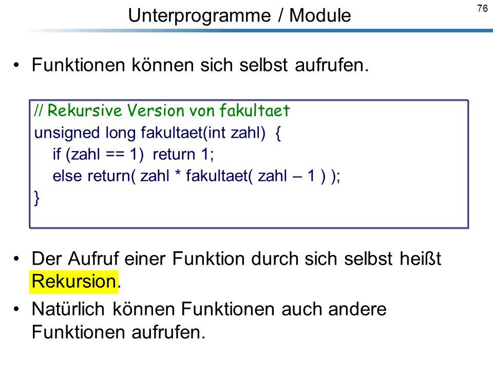 76 Funktionen können sich selbst aufrufen. Der Aufruf einer Funktion durch sich selbst heißt Rekursion. Natürlich können Funktionen auch andere Funkti