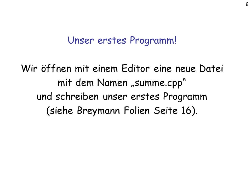 8 Unser erstes Programm! Wir öffnen mit einem Editor eine neue Datei mit dem Namen summe.cpp und schreiben unser erstes Programm (siehe Breymann Folie