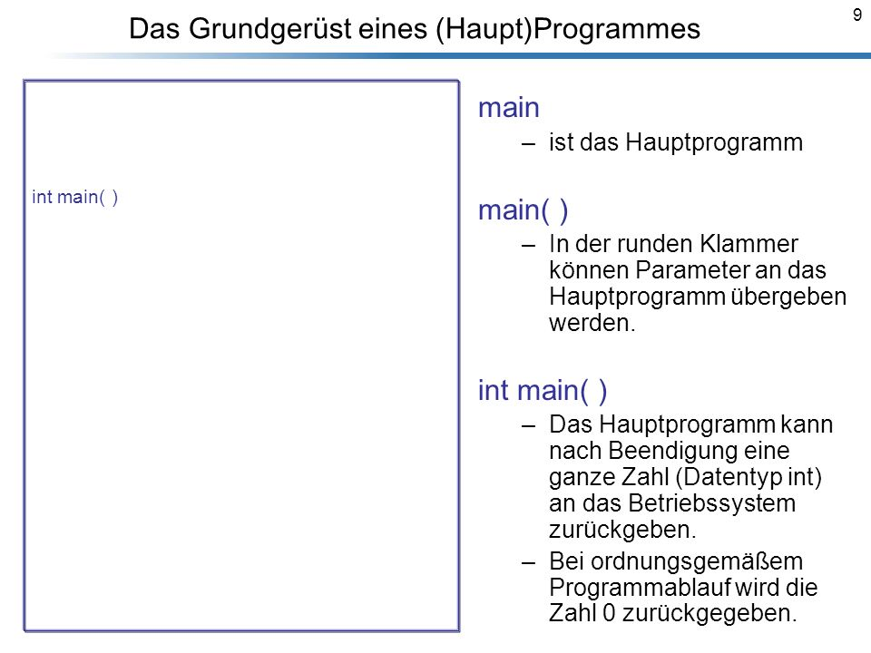 9 Das Grundgerüst eines (Haupt)Programmes /* Dieses Programm berechnet die Summe von zwei Zahlen a,b. */ #include<iostream> using namespace std; int m