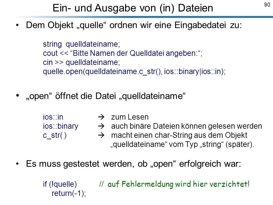 90 Dem Objekt quelle ordnen wir eine Eingabedatei zu: string quelldateiname; cout << Bitte Namen der Quelldatei angeben:; cin >> quelldateiname; quell