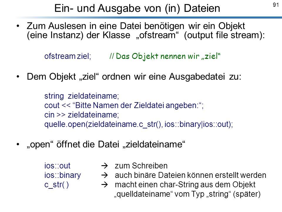 91 Zum Auslesen in eine Datei benötigen wir ein Objekt (eine Instanz) der Klasse ofstream (output file stream): ofstream ziel; // Das Objekt nennen wi