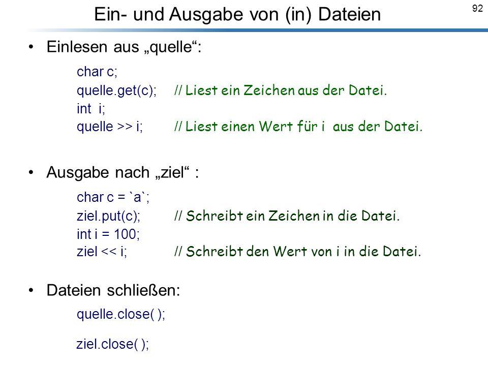 92 Einlesen aus quelle: char c; quelle.get(c); // Liest ein Zeichen aus der Datei. int i; quelle >> i; // Liest einen Wert für i aus der Datei. Ausgab