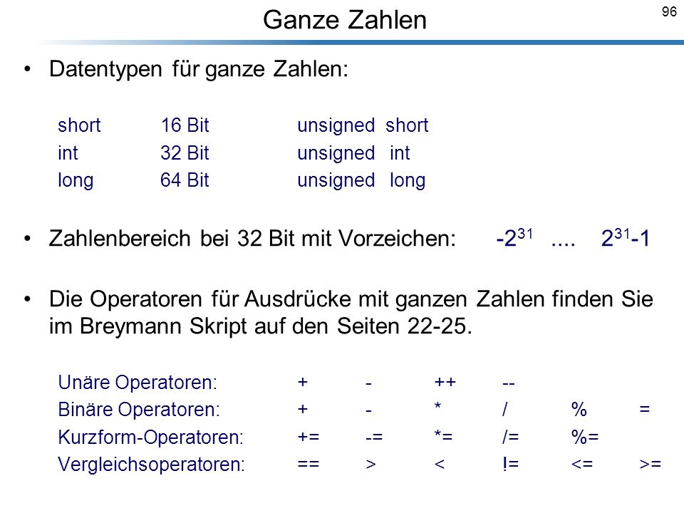 96 Datentypen für ganze Zahlen: short 16 Bit unsigned short int 32 Bitunsigned int long 64 Bit unsigned long Zahlenbereich bei 32 Bit mit Vorzeichen: