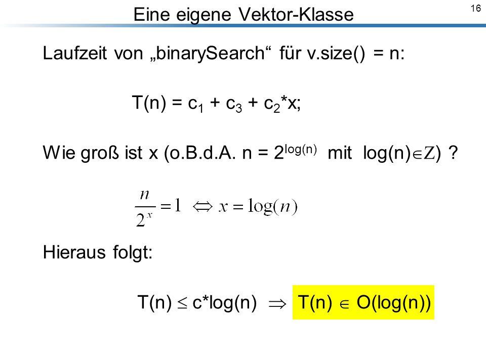 16 Eine eigene Vektor-Klasse Laufzeit von binarySearch für v.size() = n: T(n) = c 1 + c 3 + c 2 *x; Wie groß ist x (o.B.d.A.