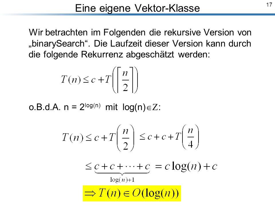 17 Eine eigene Vektor-Klasse Wir betrachten im Folgenden die rekursive Version von binarySearch.