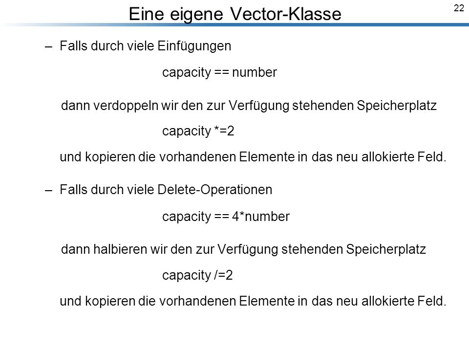 22 Eine eigene Vector-Klasse –Falls durch viele Einfügungen capacity == number dann verdoppeln wir den zur Verfügung stehenden Speicherplatz capacity *=2 und kopieren die vorhandenen Elemente in das neu allokierte Feld.