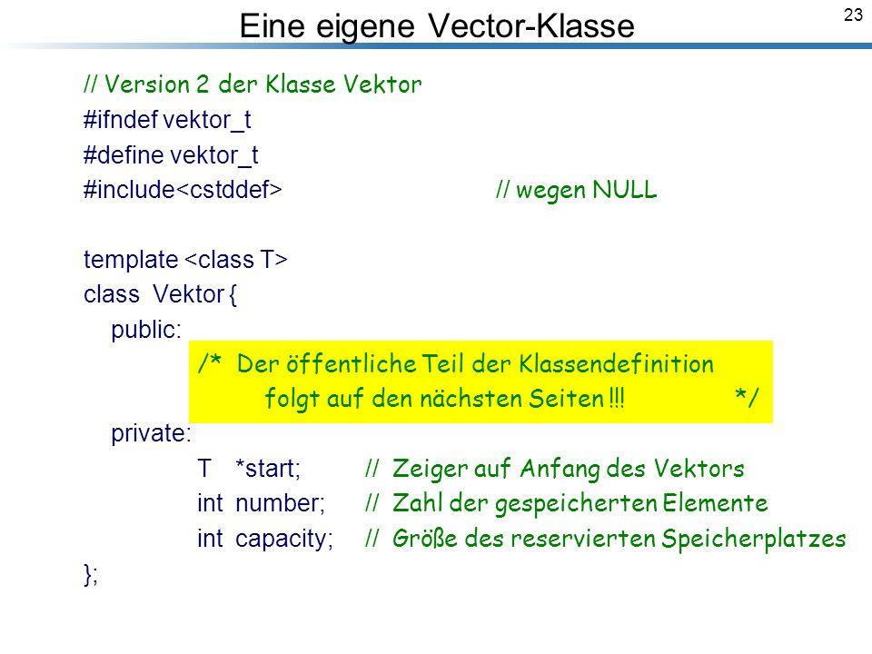 23 Eine eigene Vector-Klasse // Version 2 der Klasse Vektor #ifndef vektor_t #define vektor_t #include // wegen NULL template class Vektor { public: /* Der öffentliche Teil der Klassendefinition folgt auf den nächsten Seiten !!.