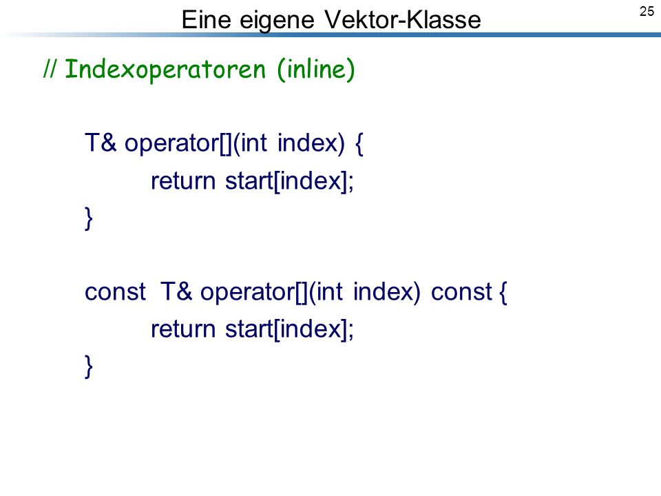 25 Eine eigene Vektor-Klasse // Indexoperatoren (inline) T& operator[](int index) { return start[index]; } const T& operator[](int index) const { return start[index]; } Breymann_Folien