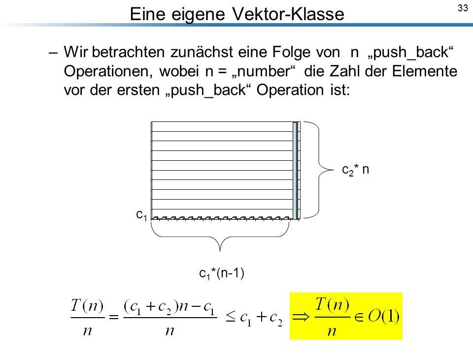 33 Eine eigene Vektor-Klasse –Wir betrachten zunächst eine Folge von n push_back Operationen, wobei n = number die Zahl der Elemente vor der ersten push_back Operation ist: Breymann_Folien c 1 *(n-1) c 2 * n c1c1