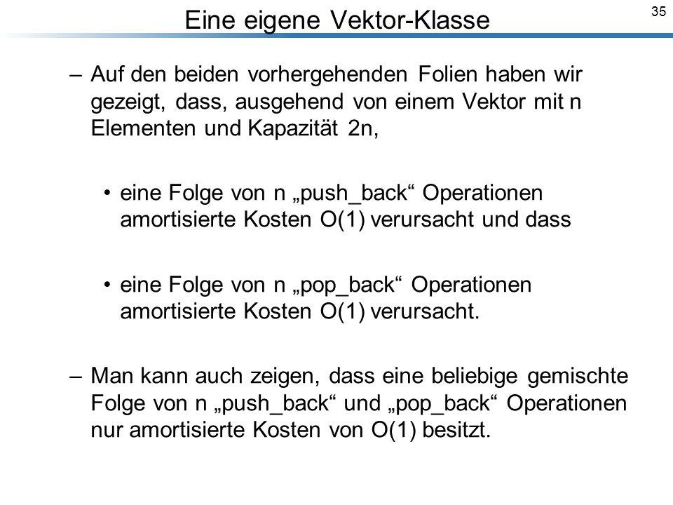 35 Eine eigene Vektor-Klasse –Auf den beiden vorhergehenden Folien haben wir gezeigt, dass, ausgehend von einem Vektor mit n Elementen und Kapazität 2n, eine Folge von n push_back Operationen amortisierte Kosten O(1) verursacht und dass eine Folge von n pop_back Operationen amortisierte Kosten O(1) verursacht.