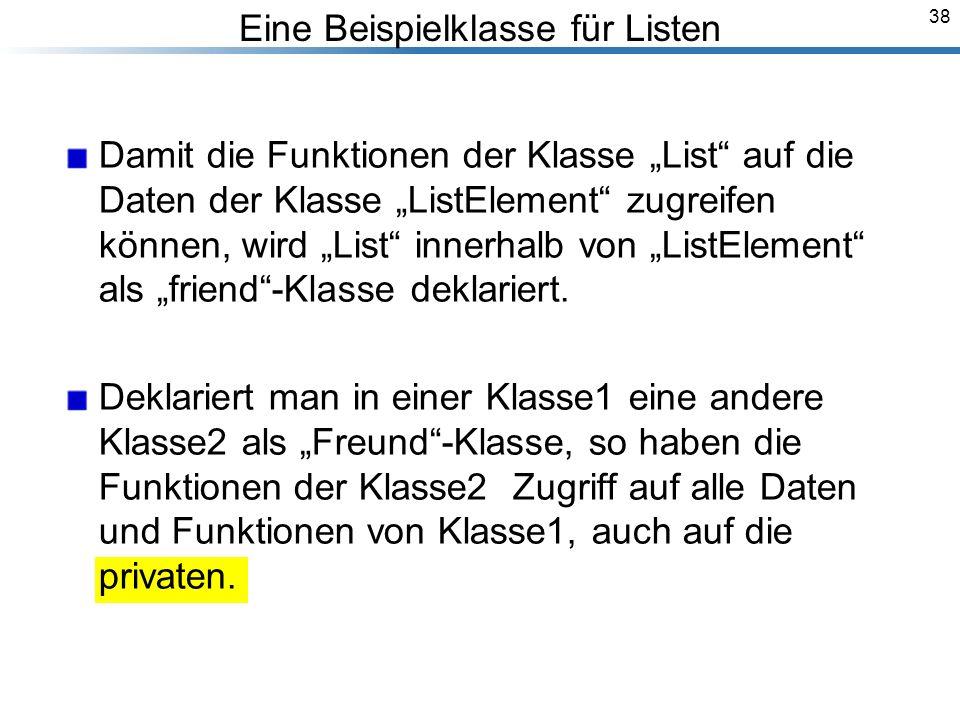 38 Eine Beispielklasse für Listen Damit die Funktionen der Klasse List auf die Daten der Klasse ListElement zugreifen können, wird List innerhalb von ListElement als friend-Klasse deklariert.