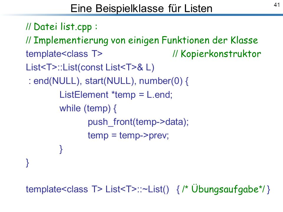 41 // Datei list.cpp : // Implementierung von einigen Funktionen der Klasse template // Kopierkonstruktor List ::List(const List & L) : end(NULL), start(NULL), number(0) { ListElement *temp = L.end; while (temp) { push_front(temp->data); temp = temp->prev; } } template List ::~List() { /* Übungsaufgabe */ } Breymann_Folien Eine Beispielklasse für Listen