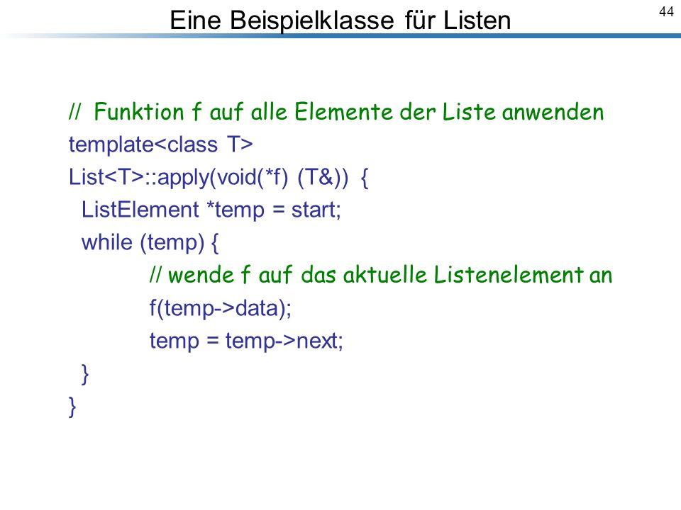 44 // Funktion f auf alle Elemente der Liste anwenden template List ::apply(void(*f) (T&)) { ListElement *temp = start; while (temp) { // wende f auf das aktuelle Listenelement an f(temp->data); temp = temp->next; } } Breymann_Folien Eine Beispielklasse für Listen