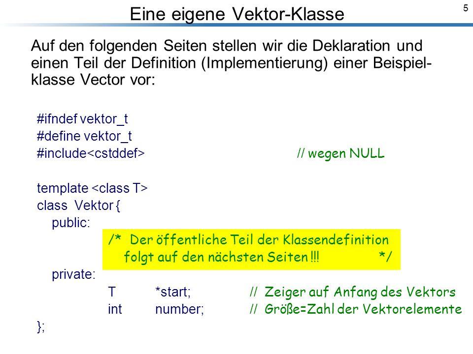 5 Eine eigene Vektor-Klasse Auf den folgenden Seiten stellen wir die Deklaration und einen Teil der Definition (Implementierung) einer Beispiel- klasse Vector vor: #ifndef vektor_t #define vektor_t #include // wegen NULL template class Vektor { public: /* Der öffentliche Teil der Klassendefinition folgt auf den nächsten Seiten !!.