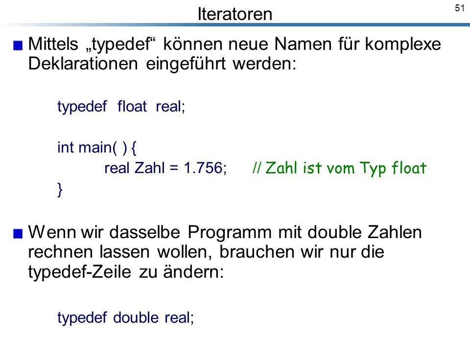 51 Iteratoren Mittels typedef können neue Namen für komplexe Deklarationen eingeführt werden: typedef float real; int main( ) { real Zahl = 1.756; // Zahl ist vom Typ float } Wenn wir dasselbe Programm mit double Zahlen rechnen lassen wollen, brauchen wir nur die typedef-Zeile zu ändern: typedef double real; Breymann_Folien