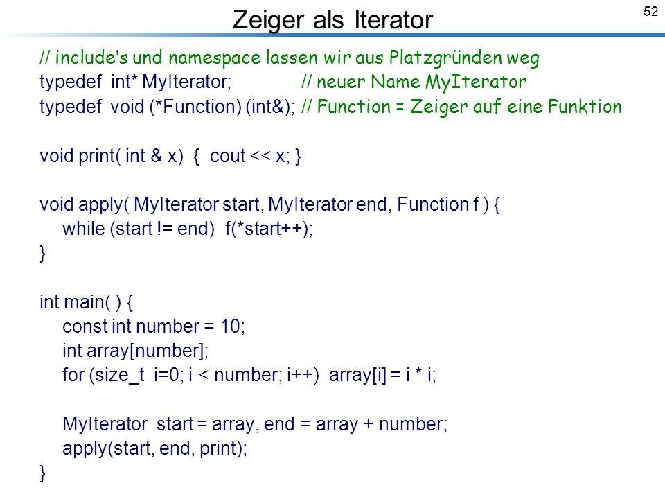 52 Zeiger als Iterator // includes und namespace lassen wir aus Platzgründen weg typedef int* MyIterator;// neuer Name MyIterator typedef void (*Function) (int&);// Function = Zeiger auf eine Funktion void print( int & x) { cout << x; } void apply( MyIterator start, MyIterator end, Function f ) { while (start != end) f(*start++); } int main( ) { const int number = 10; int array[number]; for (size_t i=0; i < number; i++) array[i] = i * i; MyIterator start = array, end = array + number; apply(start, end, print); } Breymann_Folien