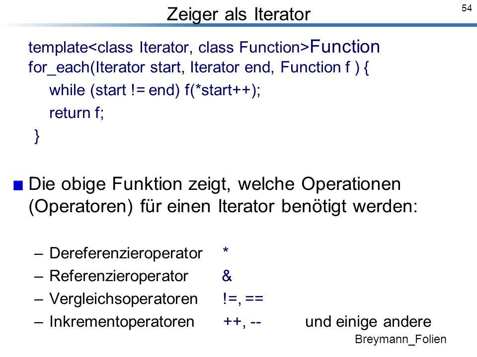 54 Zeiger als Iterator template Function for_each(Iterator start, Iterator end, Function f ) { while (start != end) f(*start++); return f; } Die obige Funktion zeigt, welche Operationen (Operatoren) für einen Iterator benötigt werden: –Dereferenzieroperator * –Referenzieroperator & –Vergleichsoperatoren !=, == –Inkrementoperatoren ++, -- und einige andere Breymann_Folien