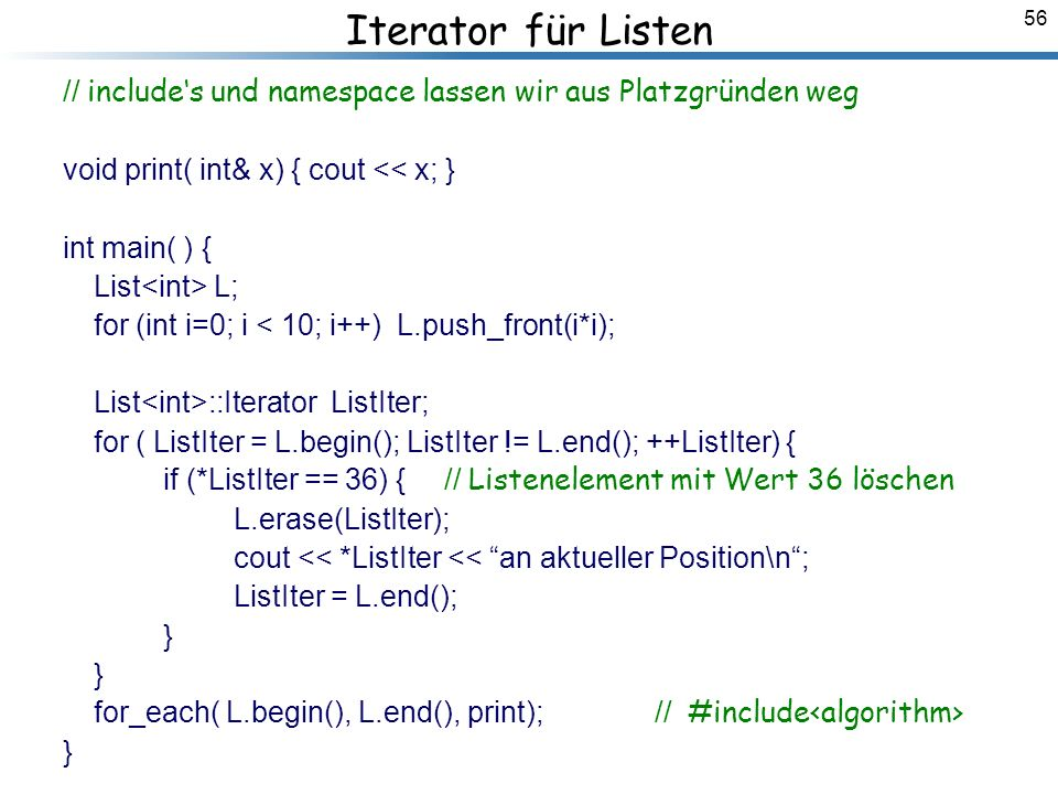 56 Iterator für Listen // includes und namespace lassen wir aus Platzgründen weg void print( int& x) { cout << x; } int main( ) { List L; for (int i=0; i < 10; i++) L.push_front(i*i); List ::Iterator ListIter; for ( ListIter = L.begin(); ListIter != L.end(); ++ListIter) { if (*ListIter == 36) { // Listenelement mit Wert 36 löschen L.erase(ListIter); cout << *ListIter << an aktueller Position\n; ListIter = L.end(); } } for_each( L.begin(), L.end(), print); // #include } Breymann_Folien