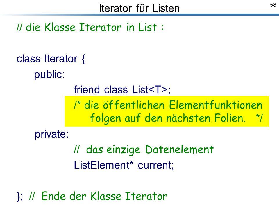 58 Iterator für Listen // die Klasse Iterator in List : class Iterator { public: friend class List ; /* die öffentlichen Elementfunktionen folgen auf den nächsten Folien.