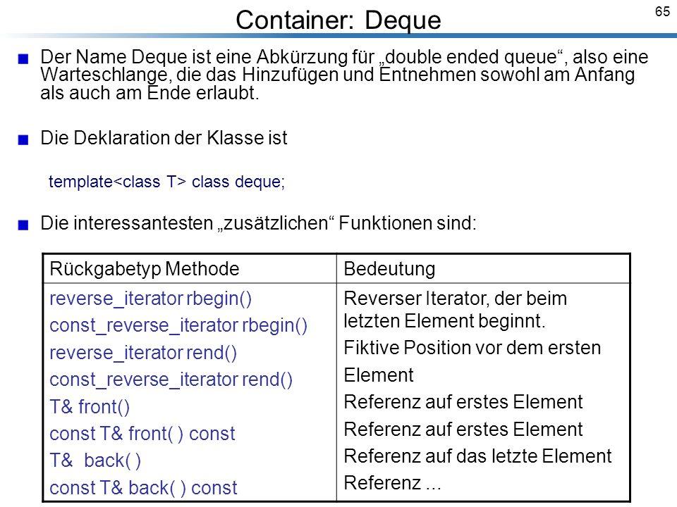 65 Container: Deque Der Name Deque ist eine Abkürzung für double ended queue, also eine Warteschlange, die das Hinzufügen und Entnehmen sowohl am Anfang als auch am Ende erlaubt.